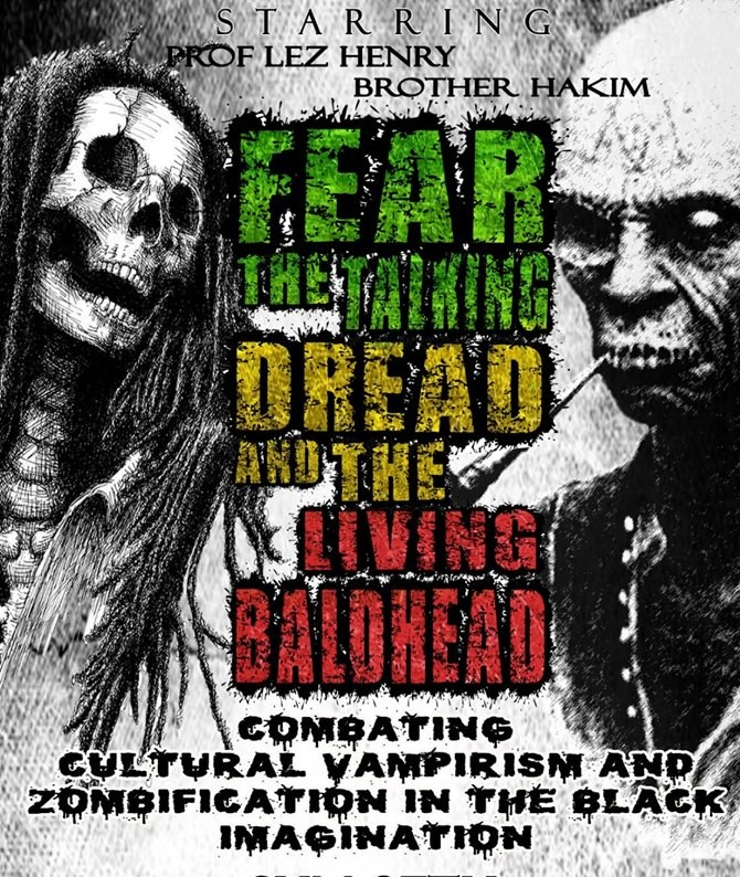 FEAR THE TALKING DREAD AND THE LIVING BALDHEAD: Combating Cultural Vampirism + Zombification in the Black Imagination!!